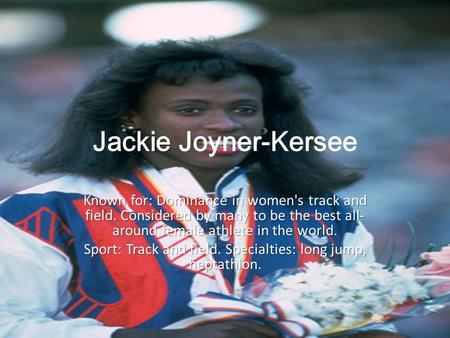 Jackie Jackie Joyner-Kersee Known for: Dominance in women's track and field. Considered by many to be the best all- around female athlete in the world.