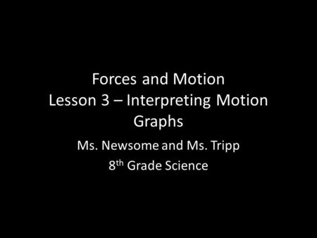Forces and Motion Lesson 3 – Interpreting Motion Graphs Ms. Newsome and Ms. Tripp 8 th Grade Science.