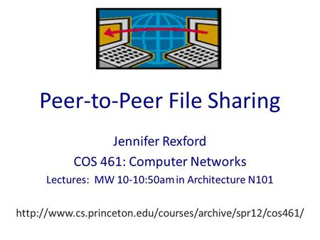 Peer-to-Peer File Sharing Jennifer Rexford COS 461: Computer Networks Lectures: MW 10-10:50am in Architecture N101