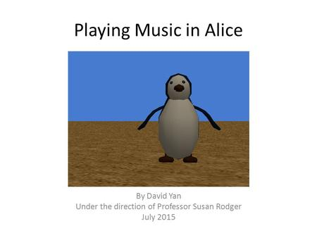 Playing Music in Alice By David Yan Under the direction of Professor Susan Rodger July 2015.