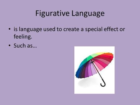 Figurative Language is language used to create a special effect or feeling. Such as…