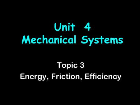 Unit 4 Mechanical Systems Topic 3 Energy, Friction, Efficiency.