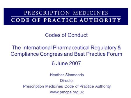 Codes of Conduct The International Pharmaceutical Regulatory & Compliance Congress and Best Practice Forum 6 June 2007 Heather Simmonds Director Prescription.