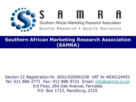 Southern African Marketing Research Association (SAMRA) Section 21 Registration Nr. 2001/020902/08 VAT Nr 4830124451 Tel: 011 886 3771 Fax: 011 886 9721.