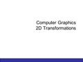 Computer Graphics 2D Transformations. 2 of 74 Contents In today's lecture we'll cover the following: –Why transformations –Transformations Translation.