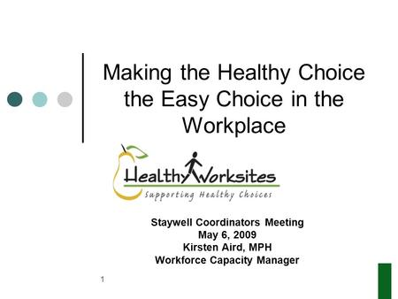 1 Making the Healthy Choice the Easy Choice in the Workplace Staywell Coordinators Meeting May 6, 2009 Kirsten Aird, MPH Workforce Capacity Manager.