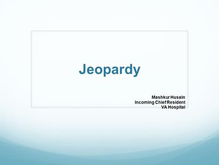 Jeopardy Mashkur Husain Incoming Chief Resident VA Hospital.