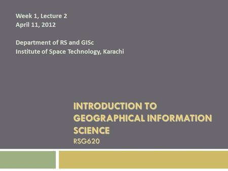 INTRODUCTION TO GEOGRAPHICAL INFORMATION SCIENCE RSG620 Week 1, Lecture 2 April 11, 2012 Department of RS and GISc Institute of Space Technology, Karachi.