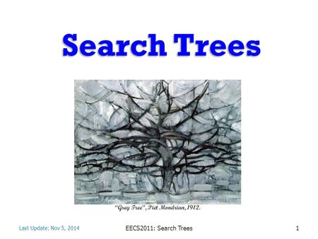 "Search Trees Last Update: Nov 5, 2014 EECS2011: Search Trees1 ""Grey Tree"", Piet Mondrian, 1912."
