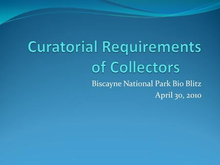 Biscayne National Park Bio Blitz April 30, 2010. What are curatorial requirements? Curatorial requirements are those actions which researchers who collect.