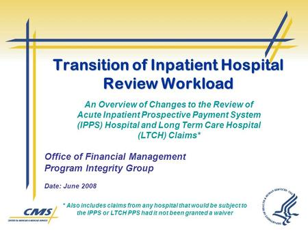 Transition of Inpatient Hospital Review Workload Office of Financial Management Program Integrity Group Date: June 2008 An Overview of Changes to the Review.