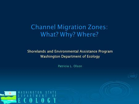Channel Migration Zones: What? Why? Where? Shorelands and Environmental Assistance Program Washington Department of Ecology Patricia L. Olson.