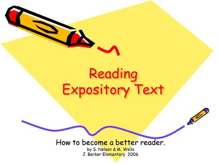 Reading Expository Text How to become a better reader. by S. Nelson & M. Wells J. Barker Elementary 2006.