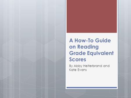 A How-To Guide on Reading Grade Equivalent Scores By Abby Helterbrand and Kate Evans.