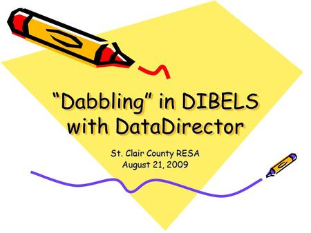 """Dabbling"" in DIBELS with DataDirector St. Clair County RESA August 21, 2009."