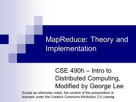 1 MapReduce: Theory and Implementation CSE 490h – Intro to Distributed Computing, Modified by George Lee Except as otherwise noted, the content of this.