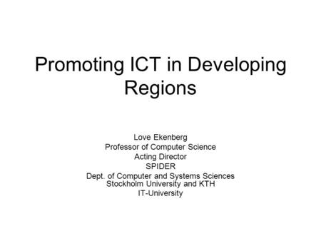 Promoting ICT in Developing Regions Love Ekenberg Professor of Computer Science Acting Director SPIDER Dept. of Computer and Systems Sciences Stockholm.