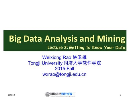 2016-6-1 1 Big Data Analysis <strong>and</strong> Mining Lecture 2: Getting to Know Your Data Weixiong Rao 饶卫雄 Tongji University 同济大学软件学院 2015 Fall