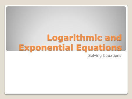 Logarithmic and Exponential Equations Solving Equations.