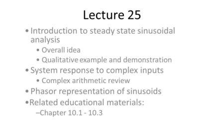 Lecture 25 Introduction to steady state sinusoidal analysis Overall idea Qualitative example and demonstration System response to complex inputs Complex.