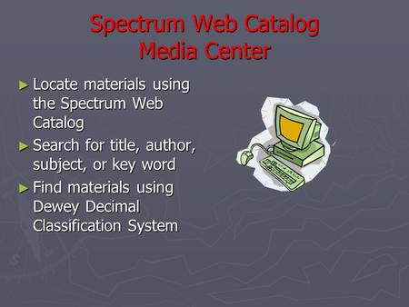 Spectrum Web Catalog Media Center ► Locate materials using the Spectrum Web Catalog ► Search for title, author, subject, or key word ► Find materials using.