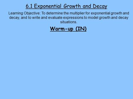 6.1 Exponential Growth and Decay Learning Objective: To determine the multiplier for exponential growth and decay, and to write and evaluate expressions.