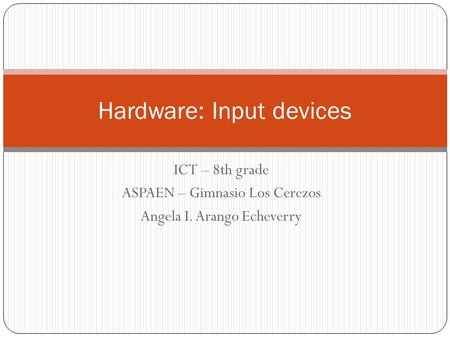 ICT – 8th grade ASPAEN – Gimnasio Los Cerezos Angela I. Arango Echeverry Hardware: Input devices.
