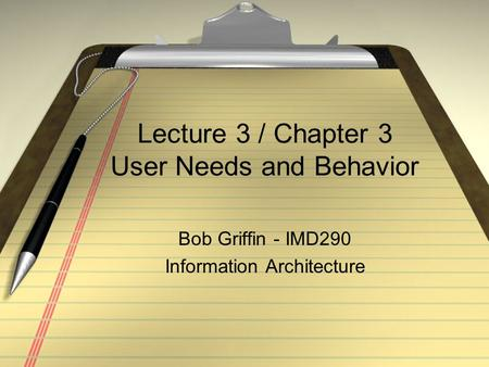 Lecture 3 / Chapter 3 User Needs and Behavior Bob Griffin - IMD290 Information Architecture.