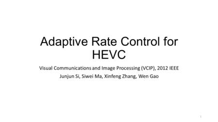 Adaptive Rate Control for HEVC Visual Communications and Image Processing (VCIP), 2012 IEEE Junjun Si, Siwei Ma, Xinfeng Zhang, Wen Gao 1.