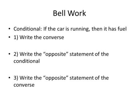 "Bell Work Conditional: If the car is running, then it has fuel 1) Write the converse 2) Write the ""opposite"" statement of the conditional 3) Write the."