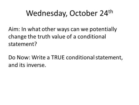 Wednesday, October 24 th Aim: In what other ways can we potentially change the truth value of a conditional statement? Do Now: Write a TRUE conditional.