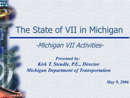 The State of VII in Michigan -Michigan VII Activities- Presented by: Kirk T. Steudle, P.E., Director Michigan Department of Transportation May 9, 2006.