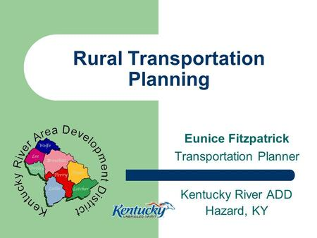 Rural Transportation Planning Eunice Fitzpatrick Transportation Planner Kentucky River ADD Hazard, KY.