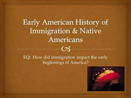 EQ: How did immigration impact the early beginnings of America?