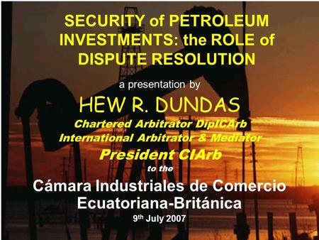 SECURITY of PETROLEUM INVESTMENTS: the ROLE of DISPUTE RESOLUTION a presentation by HEW R. DUNDAS Chartered Arbitrator DipICArb International Arbitrator.