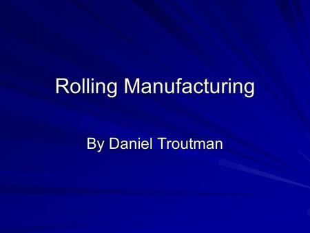 Rolling Manufacturing By Daniel Troutman. What is Rolling Manufacturing? Rolling Manufacturing is metal forming process in which metal is passed through.