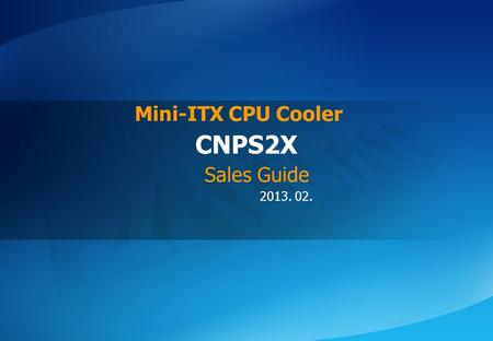 ⓒ 2013 Zalman Tech Co., Ltd. CNPS2X 2013. 02. CNPS2X Mini-ITX CPU Cooler Sales Guide.