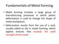 Fundamentals of Metal Forming Metal forming includes a large group of manufacturing processes in which plastic deformation is used to change the shape.