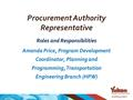 Procurement Authority Representative Roles and Responsibilities Amanda Price, Program Development Coordinator, Planning and Programming, Transportation.
