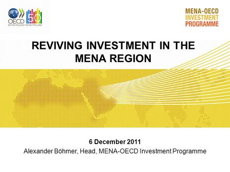REVIVING INVESTMENT IN THE MENA REGION 6 December 2011 Alexander Böhmer, Head, MENA-OECD Investment Programme.