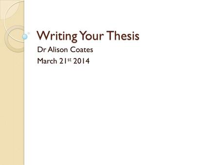 Writing Your Thesis Dr Alison Coates March 21 st 2014.