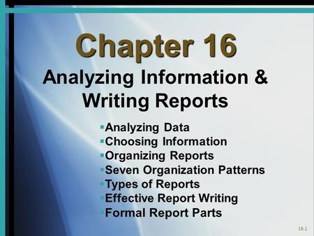 16-1 Chapter 16 Analyzing Information & Writing Reports   Analyzing Data   Choosing Information   Organizing Reports   Seven Organization Patterns.