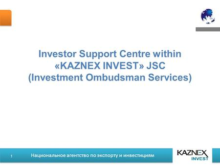 Национальное агентство по экспорту и инвестициям Investor Support Centre within «KAZNEX INVEST» JSC (Investment Ombudsman Services) 1.