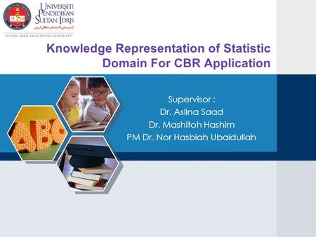 Knowledge Representation of Statistic Domain For CBR Application Supervisor : Dr. Aslina Saad Dr. Mashitoh Hashim PM Dr. Nor Hasbiah Ubaidullah.