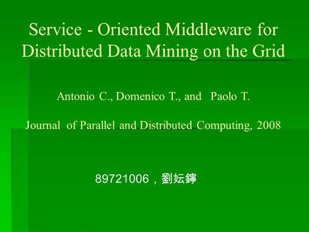 Service - Oriented Middleware for Distributed Data Mining on the Grid 89721006 ,劉妘鑏 Antonio C., Domenico T., and Paolo T. Journal of Parallel and Distributed.