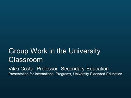Vikki Costa, Professor, Secondary Education Presentation for International Programs, University Extended Education Group Work in the University Classroom.