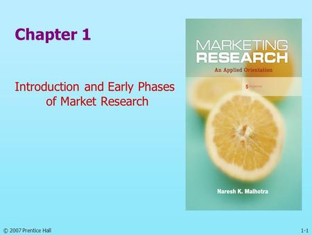 1-1© 2007 Prentice Hall Chapter 1 Introduction and Early Phases of Market Research.