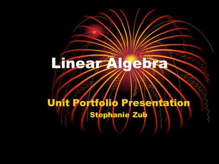 Linear Algebra Unit Portfolio Presentation Stephanie Zub.