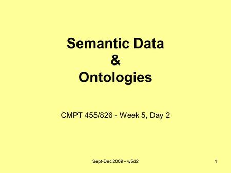 Semantic Data & Ontologies CMPT 455/826 - Week 5, Day 2 Sept-Dec 2009 – w5d21.