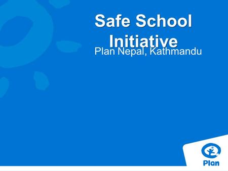 Safe School Initiative Plan Nepal, Kathmandu. Rationale & Background of Safe School School safety has been given a major focus by the United Nations.